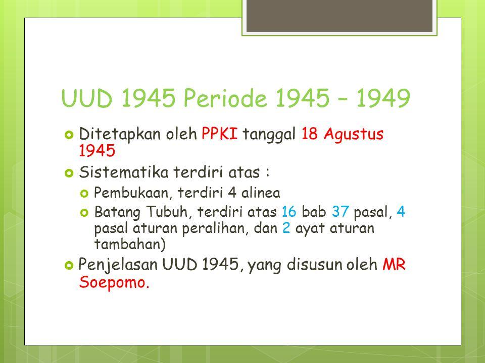 UUD 1945 Periode 1945 – 1949  Ditetapkan oleh PPKI tanggal 18 Agustus 1945  Sistematika terdiri atas :  Pembukaan, terdiri 4 alinea  Batang Tubuh,