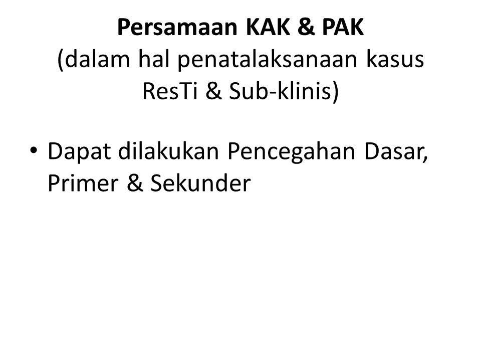 Persamaan KAK & PAK (dalam hal penatalaksanaan kasus ResTi & Sub-klinis) Dapat dilakukan Pencegahan Dasar, Primer & Sekunder