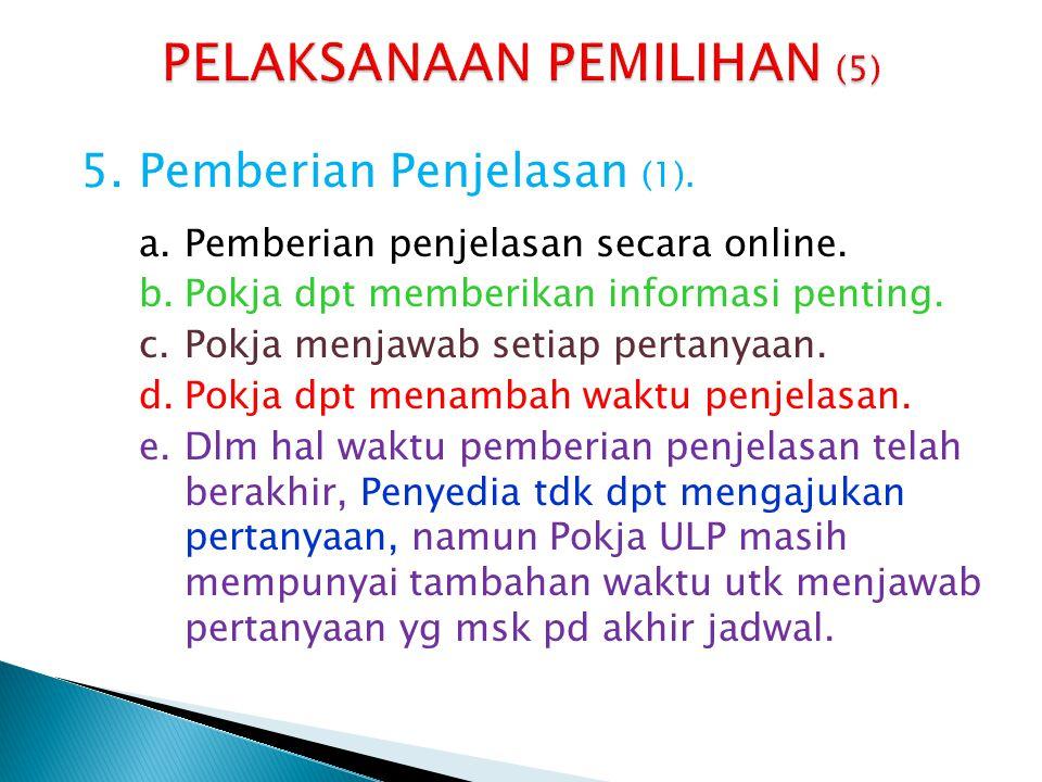 5.Pemberian Penjelasan (1). a.Pemberian penjelasan secara online. b.Pokja dpt memberikan informasi penting. c.Pokja menjawab setiap pertanyaan. d.Pokj