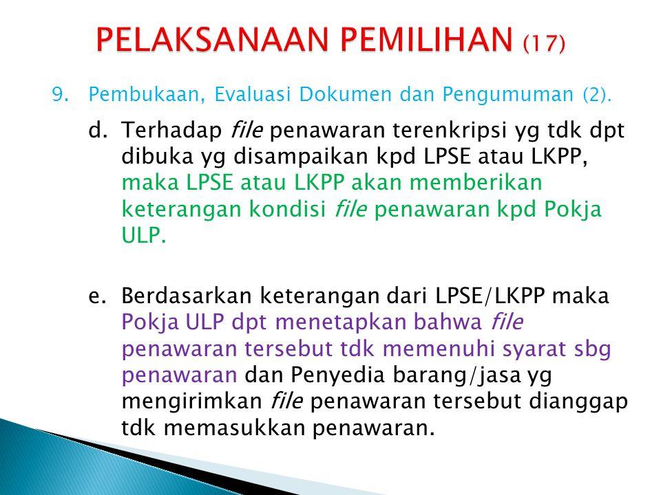 9.Pembukaan, Evaluasi Dokumen dan Pengumuman (2). d.Terhadap file penawaran terenkripsi yg tdk dpt dibuka yg disampaikan kpd LPSE atau LKPP, maka LPSE