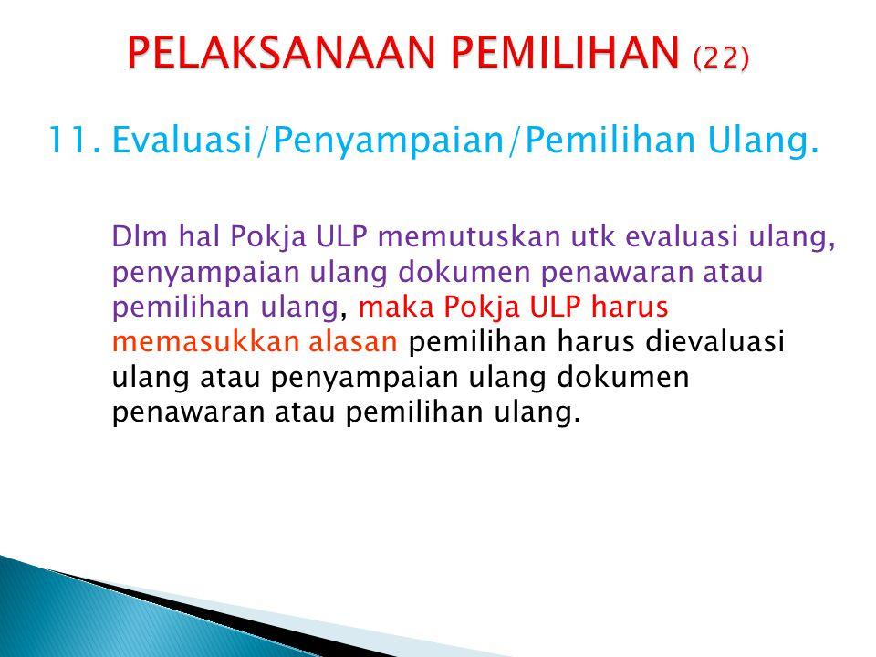 11.Evaluasi/Penyampaian/Pemilihan Ulang. Dlm hal Pokja ULP memutuskan utk evaluasi ulang, penyampaian ulang dokumen penawaran atau pemilihan ulang, ma