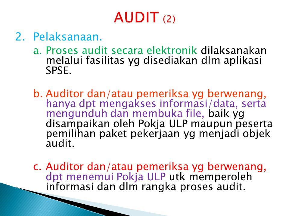 2.Pelaksanaan. a.Proses audit secara elektronik dilaksanakan melalui fasilitas yg disediakan dlm aplikasi SPSE. b.Auditor dan/atau pemeriksa yg berwen