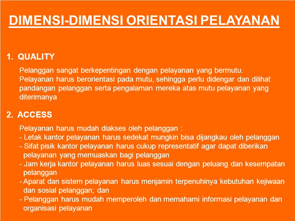 ORIENTASI PELAYANAN PUBLIK - The Vision of Better Public Service - Put The Customer Firts, Customer as King - Customer Satisfaction - Service First - To Convert Complaining Customers Into Satisfied Customer - Customer – Focused Service - Efficient, Reliable and Responsive Service - Service For and With, not Simply To Customer - The Customer Dimensions : Quality, Access, Choice, Participative Control