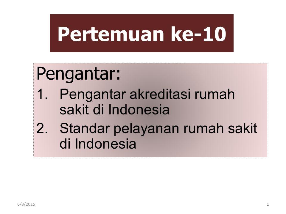 Pertemuan ke-10 Pengantar: 1.Pengantar akreditasi rumah sakit di Indonesia 2.Standar pelayanan rumah sakit di Indonesia 6/8/20151