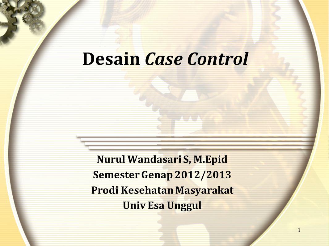 1 Desain Case Control Nurul Wandasari S, M.Epid Semester Genap 2012/2013 Prodi Kesehatan Masyarakat Univ Esa Unggul