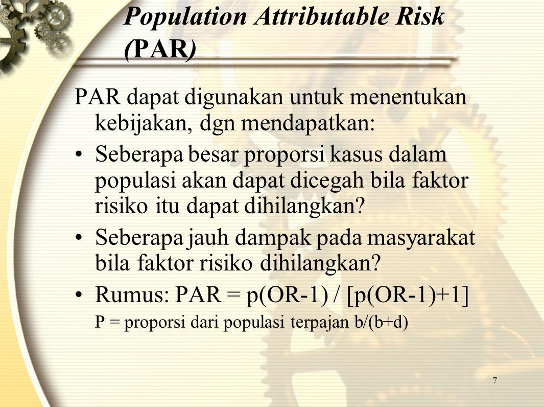 7 Population Attributable Risk (PAR) PAR dapat digunakan untuk menentukan kebijakan, dgn mendapatkan: Seberapa besar proporsi kasus dalam populasi aka