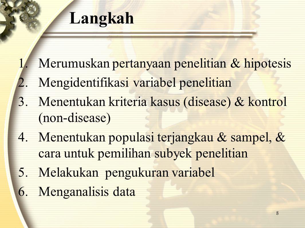 8 Langkah 1.Merumuskan pertanyaan penelitian & hipotesis 2.Mengidentifikasi variabel penelitian 3.Menentukan kriteria kasus (disease) & kontrol (non-d