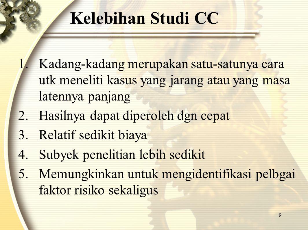 9 Kelebihan Studi CC 1.Kadang-kadang merupakan satu-satunya cara utk meneliti kasus yang jarang atau yang masa latennya panjang 2.Hasilnya dapat diper