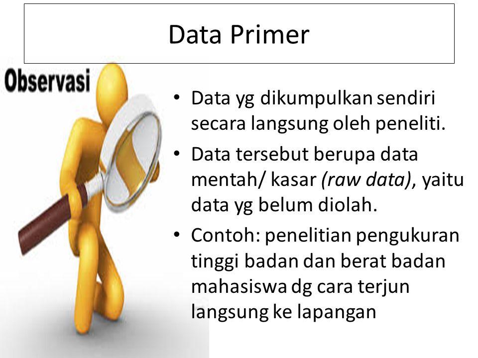 Data Primer Data yg dikumpulkan sendiri secara langsung oleh peneliti. Data tersebut berupa data mentah/ kasar (raw data), yaitu data yg belum diolah.