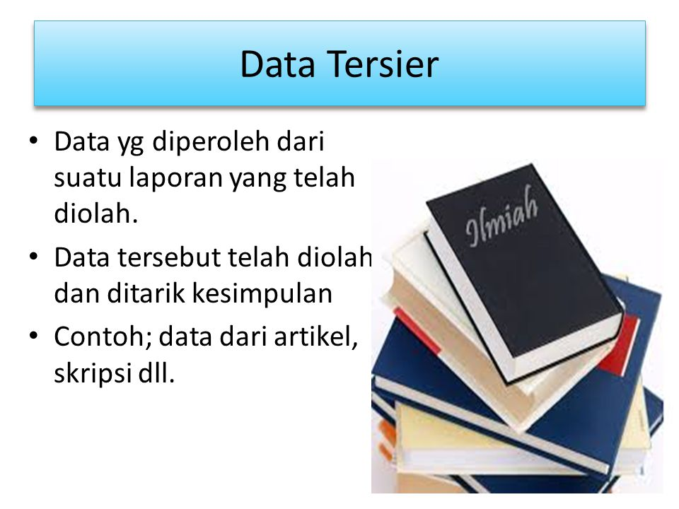Data Tersier Data yg diperoleh dari suatu laporan yang telah diolah. Data tersebut telah diolah dan ditarik kesimpulan Contoh; data dari artikel, skri