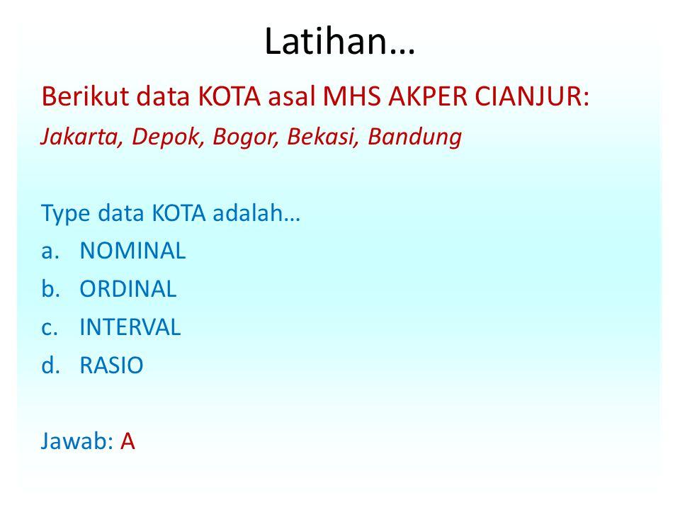 Latihan… Berikut data KOTA asal MHS AKPER CIANJUR: Jakarta, Depok, Bogor, Bekasi, Bandung Type data KOTA adalah… a.NOMINAL b.ORDINAL c.INTERVAL d.RASI