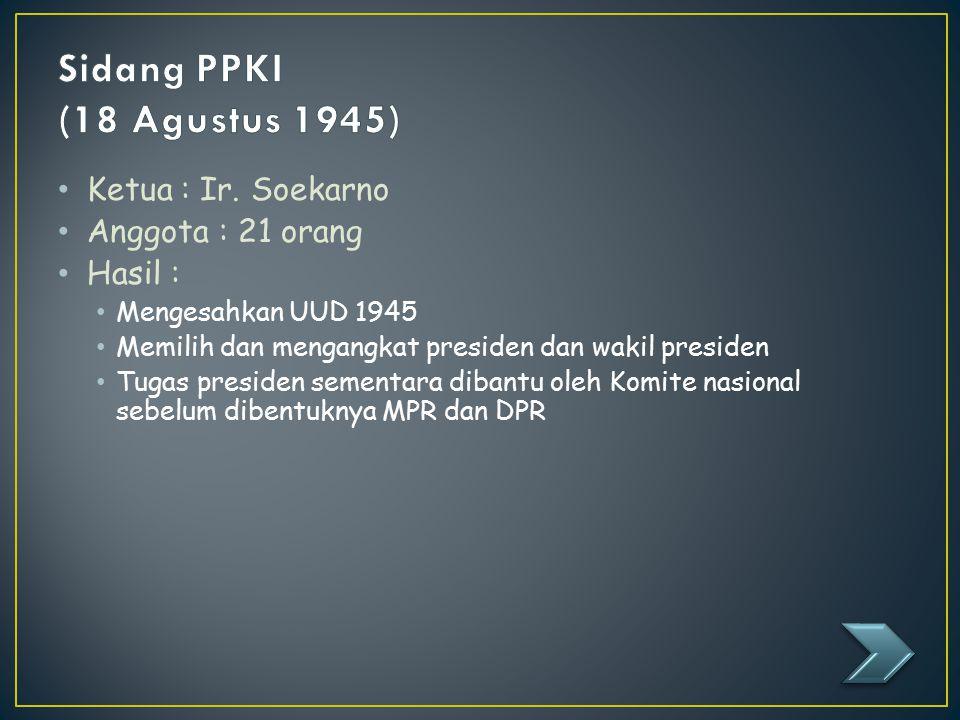 Ketua : Ir. Soekarno Anggota : 21 orang Hasil : Mengesahkan UUD 1945 Memilih dan mengangkat presiden dan wakil presiden Tugas presiden sementara diban
