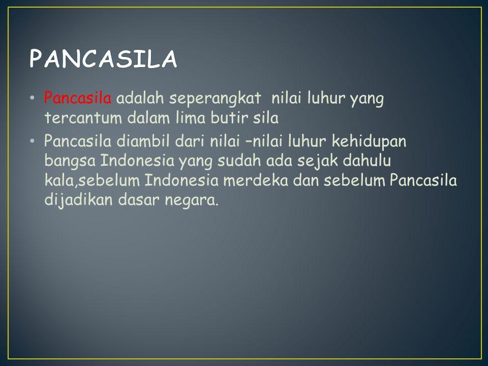 Pancasila adalah seperangkat nilai luhur yang tercantum dalam lima butir sila Pancasila diambil dari nilai –nilai luhur kehidupan bangsa Indonesia yan