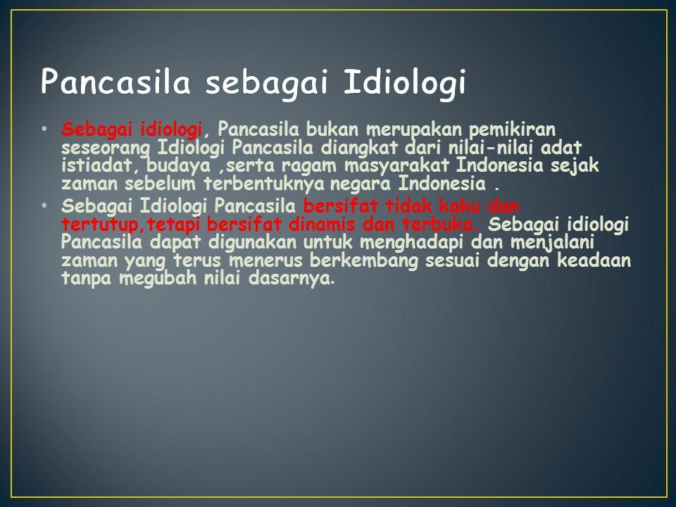 Sebagai idiologi, Pancasila bukan merupakan pemikiran seseorang Idiologi Pancasila diangkat dari nilai-nilai adat istiadat, budaya,serta ragam masyara