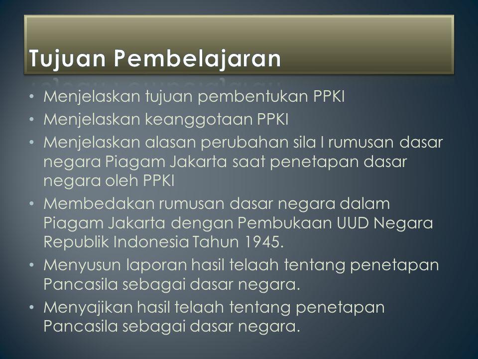 Menjelaskan tujuan pembentukan PPKI Menjelaskan keanggotaan PPKI Menjelaskan alasan perubahan sila I rumusan dasar negara Piagam Jakarta saat penetapa