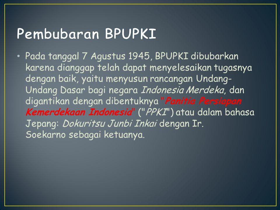 Pada tanggal 7 Agustus 1945, BPUPKI dibubarkan karena dianggap telah dapat menyelesaikan tugasnya dengan baik, yaitu menyusun rancangan Undang- Undang