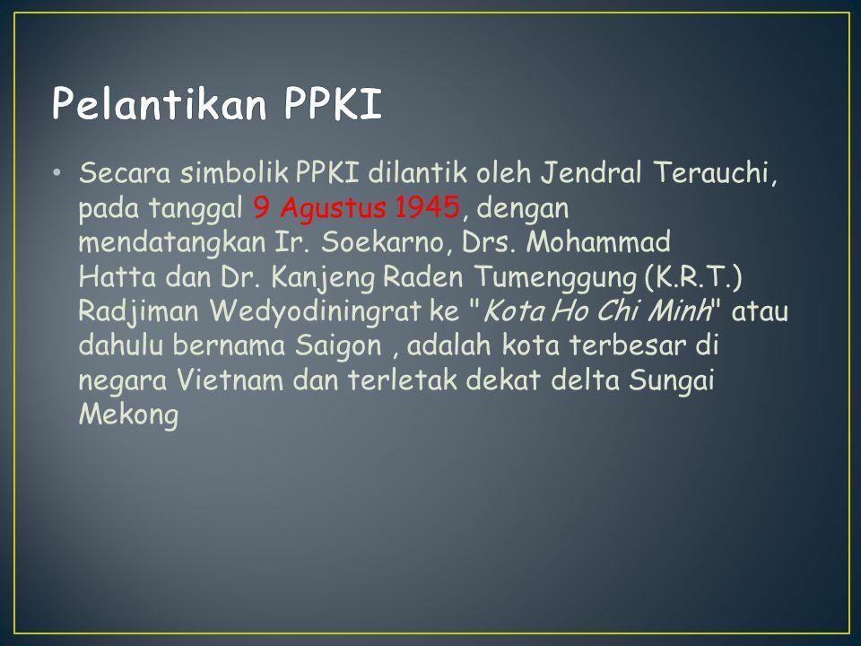 Secara simbolik PPKI dilantik oleh Jendral Terauchi, pada tanggal 9 Agustus 1945, dengan mendatangkan Ir. Soekarno, Drs. Mohammad Hatta dan Dr. Kanjen
