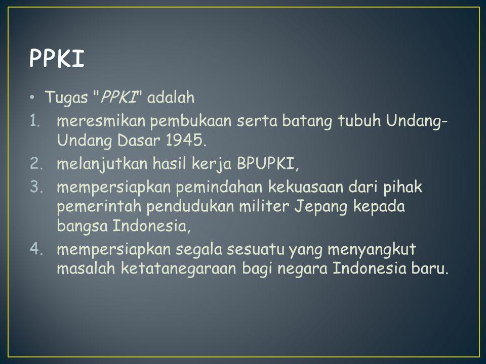 Anggota PPKI sendiri terdiri dari 21 orang tokoh utama pergerakan nasional Indonesia, sebagai upaya untuk mencerminkan perwakilan dari berbagai etnis di wilayah Hindia-Belanda, terdiri dari: 12 orang asal Jawa 3 orang asal Sumatera 2 orang asal Sulawesi 1 orang asal Kalimantan 1 orang asal Sunda Kecil (Nusa Tenggara) 1 orang asal Maluku 1 orang asal etnis Tionghoa