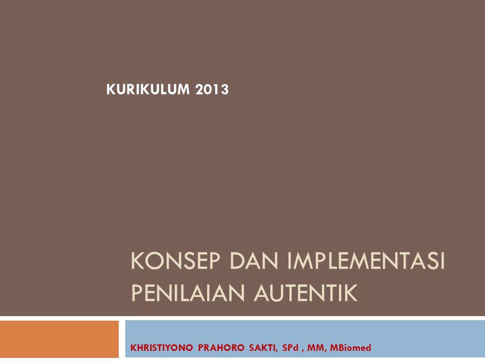 KONSEP DAN IMPLEMENTASI PENILAIAN AUTENTIK KHRISTIYONO PRAHORO SAKTI, SPd, MM, MBiomed KURIKULUM 2013