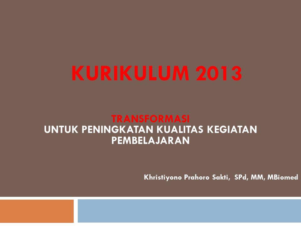 KURIKULUM 2013 TRANSFORMASI UNTUK PENINGKATAN KUALITAS KEGIATAN PEMBELAJARAN Khristiyono Prahoro Sakti, SPd, MM, MBiomed