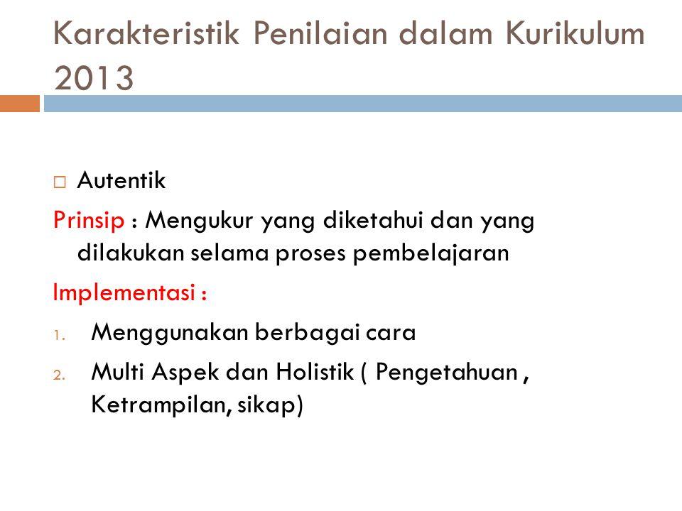Karakteristik Penilaian dalam Kurikulum 2013  Autentik Prinsip : Mengukur yang diketahui dan yang dilakukan selama proses pembelajaran Implementasi : 1.