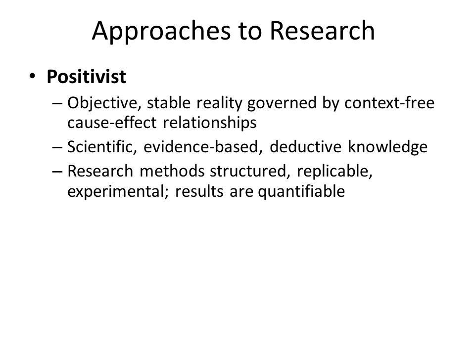 Approaches to Research Positivist – Objective, stable reality governed by context-free cause-effect relationships – Scientific, evidence-based, deduct