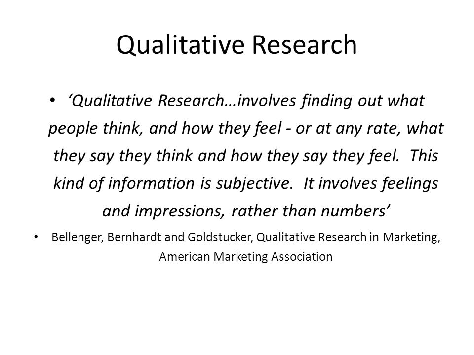 Qualitative Research 'Qualitative Research…involves finding out what people think, and how they feel - or at any rate, what they say they think and ho