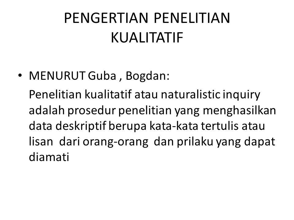 PENGERTIAN PENELITIAN KUALITATIF MENURUT Guba, Bogdan: Penelitian kualitatif atau naturalistic inquiry adalah prosedur penelitian yang menghasilkan da