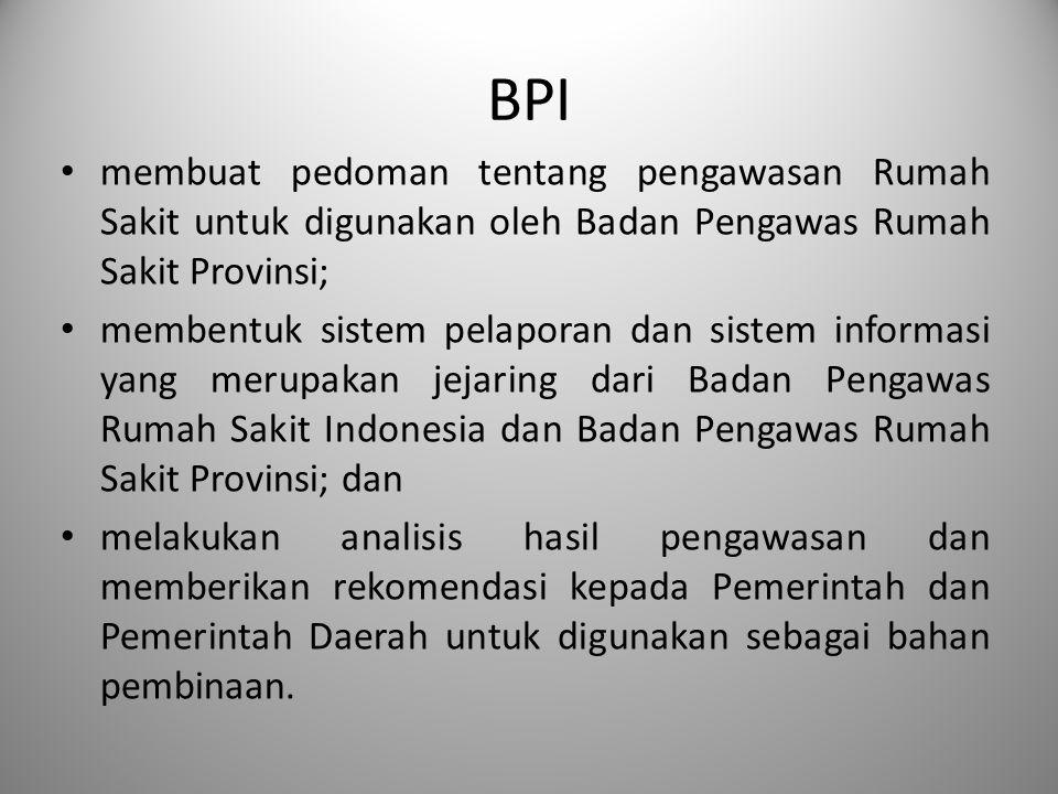 BPI membuat pedoman tentang pengawasan Rumah Sakit untuk digunakan oleh Badan Pengawas Rumah Sakit Provinsi; membentuk sistem pelaporan dan sistem inf