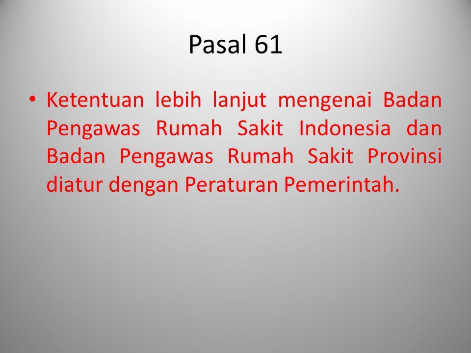 Pasal 61 Ketentuan lebih lanjut mengenai Badan Pengawas Rumah Sakit Indonesia dan Badan Pengawas Rumah Sakit Provinsi diatur dengan Peraturan Pemerint
