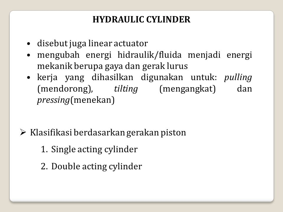 HYDRAULIC CYLINDER disebut juga linear actuator mengubah energi hidraulik/fluida menjadi energi mekanik berupa gaya dan gerak lurus kerja yang dihasil