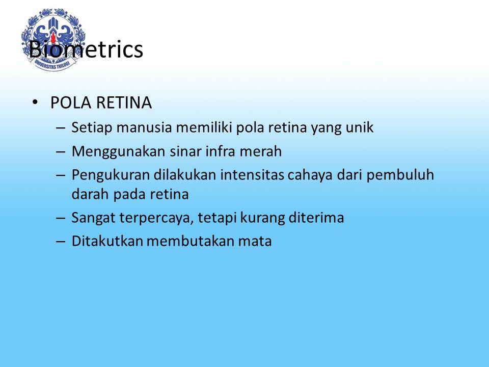 Biometrics POLA RETINA – Setiap manusia memiliki pola retina yang unik – Menggunakan sinar infra merah – Pengukuran dilakukan intensitas cahaya dari pembuluh darah pada retina – Sangat terpercaya, tetapi kurang diterima – Ditakutkan membutakan mata