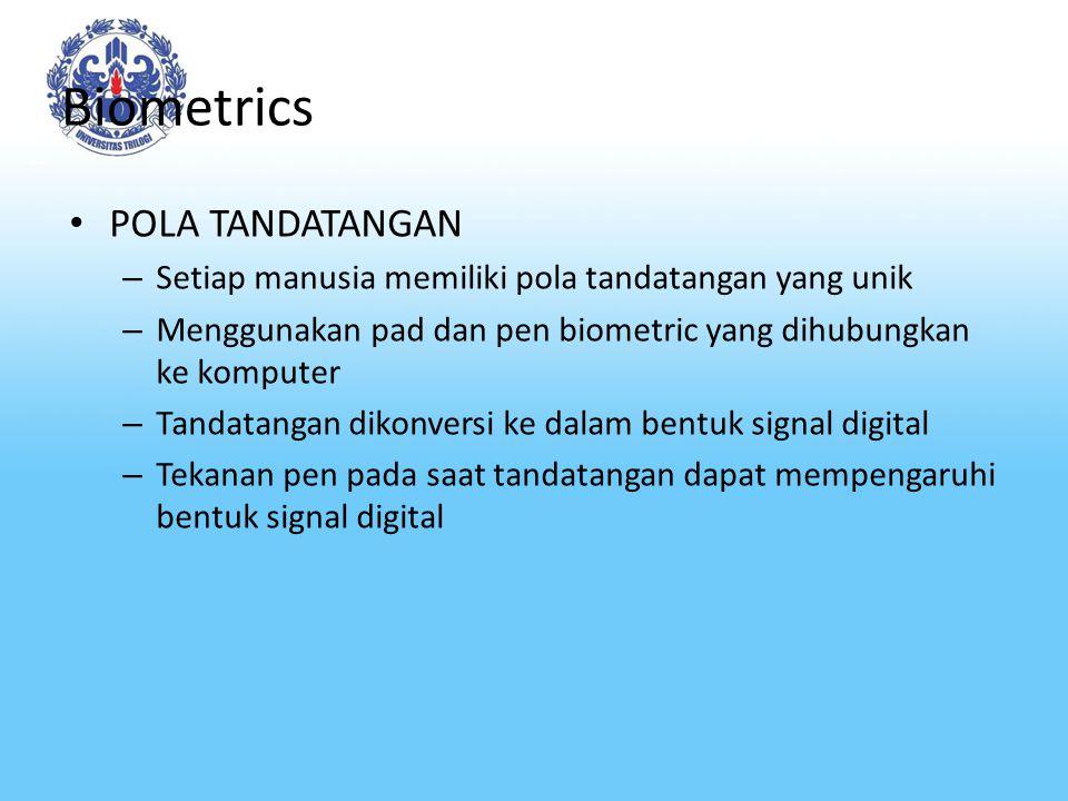Biometrics POLA TANDATANGAN – Setiap manusia memiliki pola tandatangan yang unik – Menggunakan pad dan pen biometric yang dihubungkan ke komputer – Tandatangan dikonversi ke dalam bentuk signal digital – Tekanan pen pada saat tandatangan dapat mempengaruhi bentuk signal digital