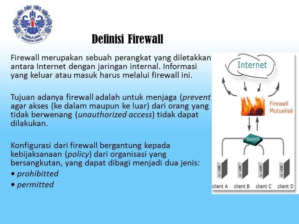 Definisi Firewall Firewall merupakan sebuah perangkat yang diletakkan antara Internet dengan jaringan internal.