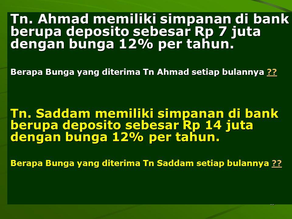13 Tn. Ahmad memiliki simpanan di bank berupa deposito sebesar Rp 7 juta dengan bunga 12% per tahun. Berapa Bunga yang diterima Tn Ahmad setiap bulann