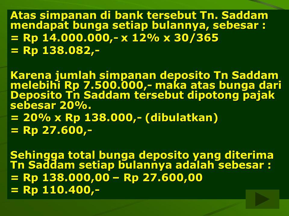 15 Atas simpanan di bank tersebut Tn. Saddam mendapat bunga setiap bulannya, sebesar : = Rp 14.000.000,- x 12% x 30/365 = Rp 138.082,- Karena jumlah s