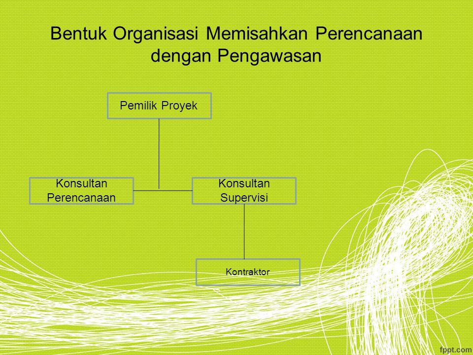 Bentuk Organisasi Memisahkan Perencanaan dengan Pengawasan Pemilik Proyek Konsultan Perencanaan Konsultan Supervisi Kontraktor