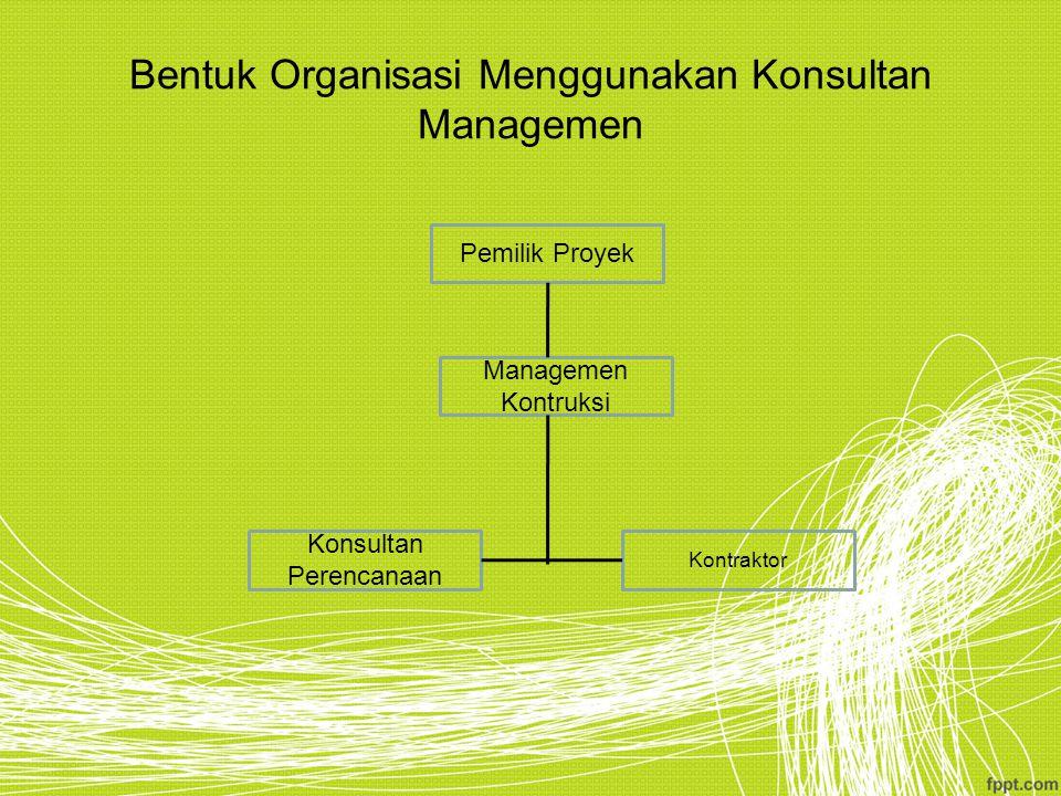 Bentuk Organisasi Menggunakan Konsultan Managemen Pemilik Proyek Managemen Kontruksi Konsultan Perencanaan Kontraktor