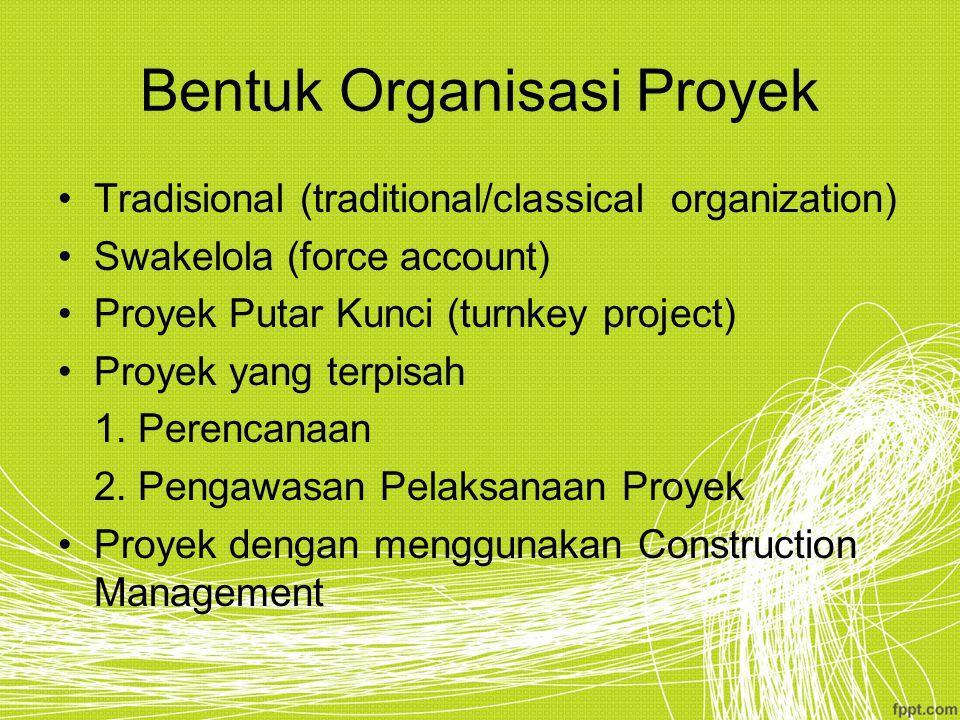 Bentuk Organisasi Proyek Tradisional (traditional/classical organization) Swakelola (force account) Proyek Putar Kunci (turnkey project) Proyek yang t