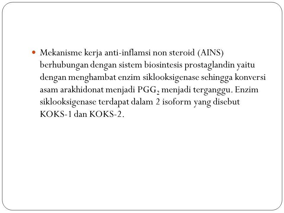 Mekanisme kerja anti-inflamsi non steroid (AINS) berhubungan dengan sistem biosintesis prostaglandin yaitu dengan menghambat enzim siklooksigenase sehingga konversi asam arakhidonat menjadi PGG 2 menjadi terganggu.