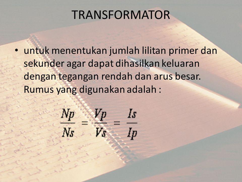 TRANSFORMATOR untuk menentukan jumlah lilitan primer dan sekunder agar dapat dihasilkan keluaran dengan tegangan rendah dan arus besar. Rumus yang dig