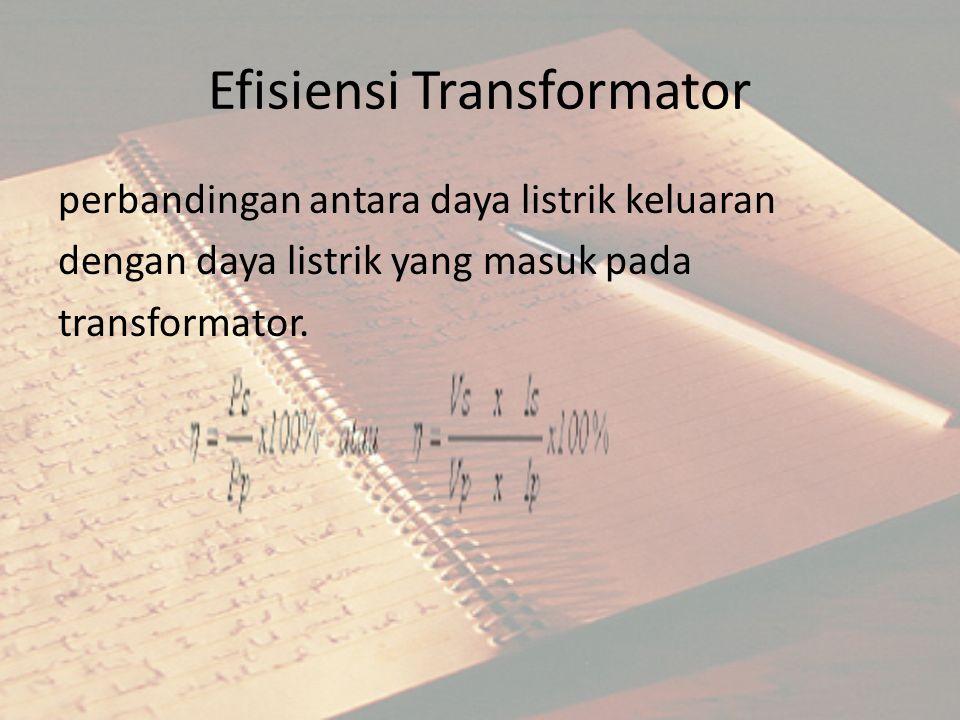 Efisiensi Transformator perbandingan antara daya listrik keluaran dengan daya listrik yang masuk pada transformator.