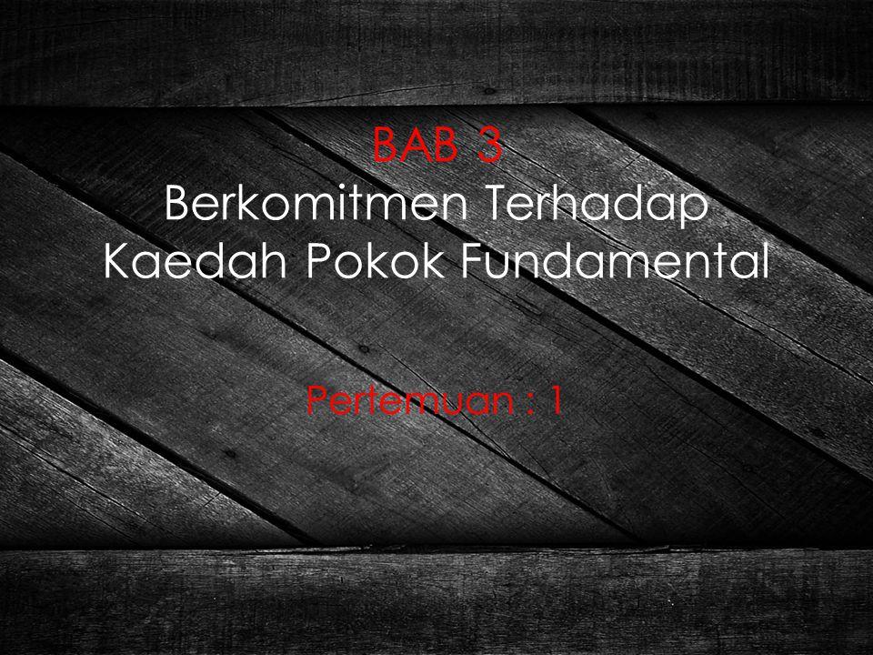 BAB 3 Berkomitmen Terhadap Kaedah Pokok Fundamental Pertemuan : 1