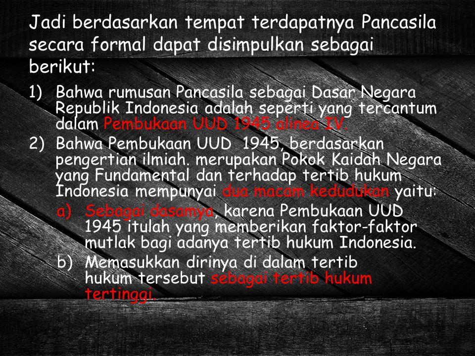 Jadi berdasarkan tempat terdapatnya Pancasila secara formal dapat disimpulkan sebagai berikut: 1)Bahwa rumusan Pancasila sebagai Dasar Negara Republik