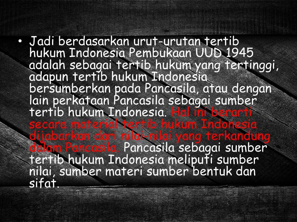 Jadi berdasarkan urut-urutan tertib hukum Indonesia Pembukaan UUD 1945 adalah sebagai tertib hukum yang tertinggi, adapun tertib hukum Indonesia bersu