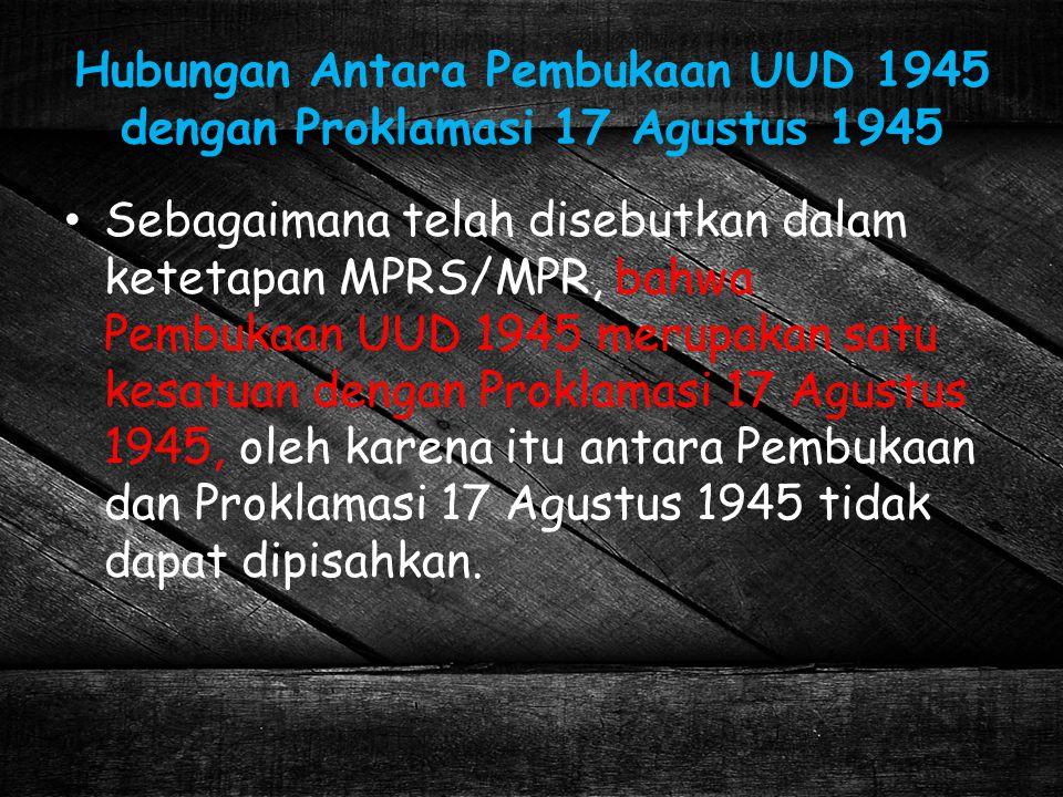 Hubungan Antara Pembukaan UUD 1945 dengan Proklamasi 17 Agustus 1945 Sebagaimana telah disebutkan dalam ketetapan MPRS/MPR, bahwa Pembukaan UUD 1945 m