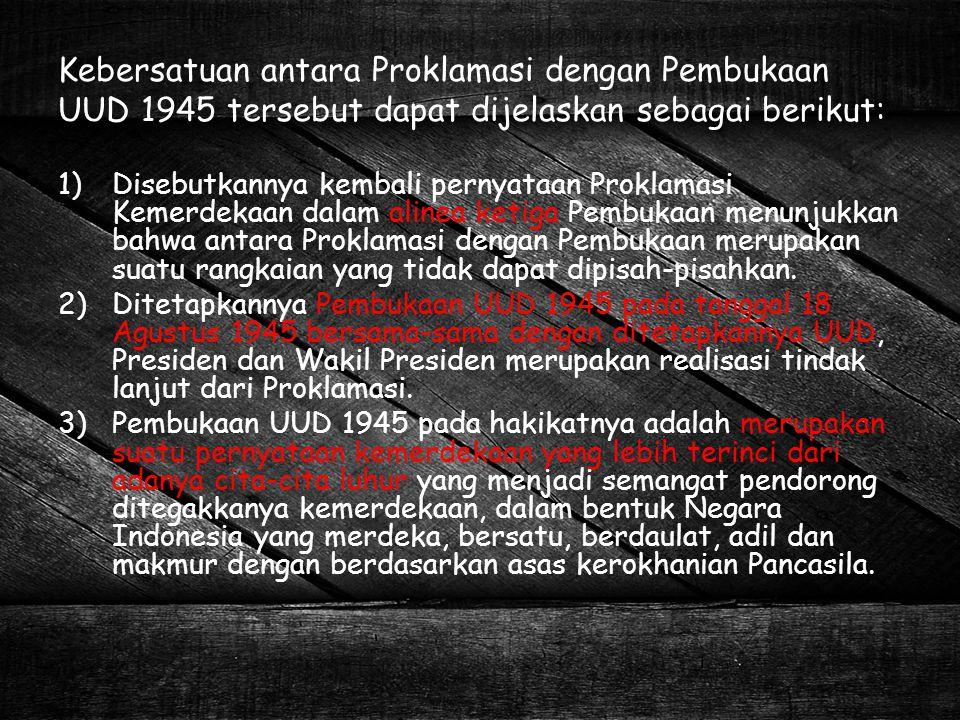 Kebersatuan antara Proklamasi dengan Pembukaan UUD 1945 tersebut dapat dijelaskan sebagai berikut: 1)Disebutkannya kembali pernyataan Proklamasi Kemer