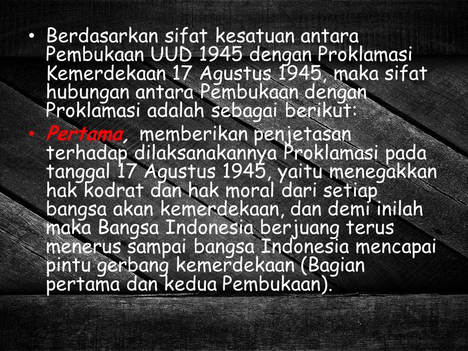 Berdasarkan sifat kesatuan antara Pembukaan UUD 1945 dengan Proklamasi Kemerdekaan 17 Agustus 1945, maka sifat hubungan antara Pembukaan dengan Prokla