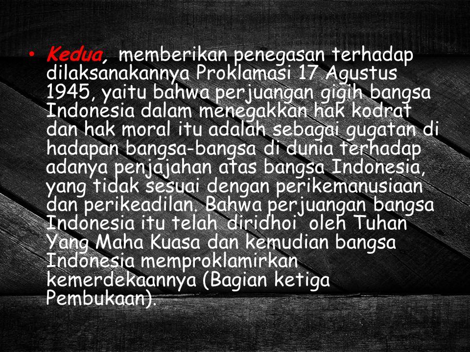 Kedua, memberikan penegasan terhadap dilaksanakannya Proklamasi 17 Agustus 1945, yaitu bahwa perjuangan gigih bangsa Indonesia dalam menegakkan hak ko