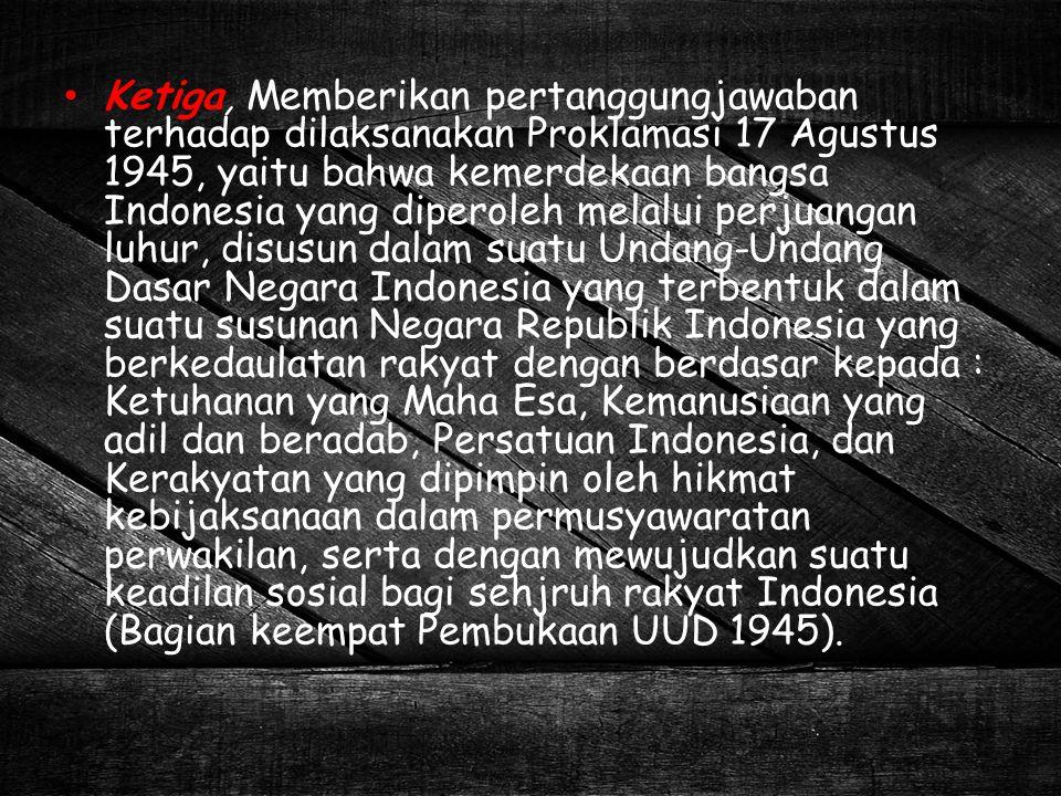 Ketiga, Memberikan pertanggungjawaban terhadap dilaksanakan Proklamasi 17 Agustus 1945, yaitu bahwa kemerdekaan bangsa Indonesia yang diperoleh melalu